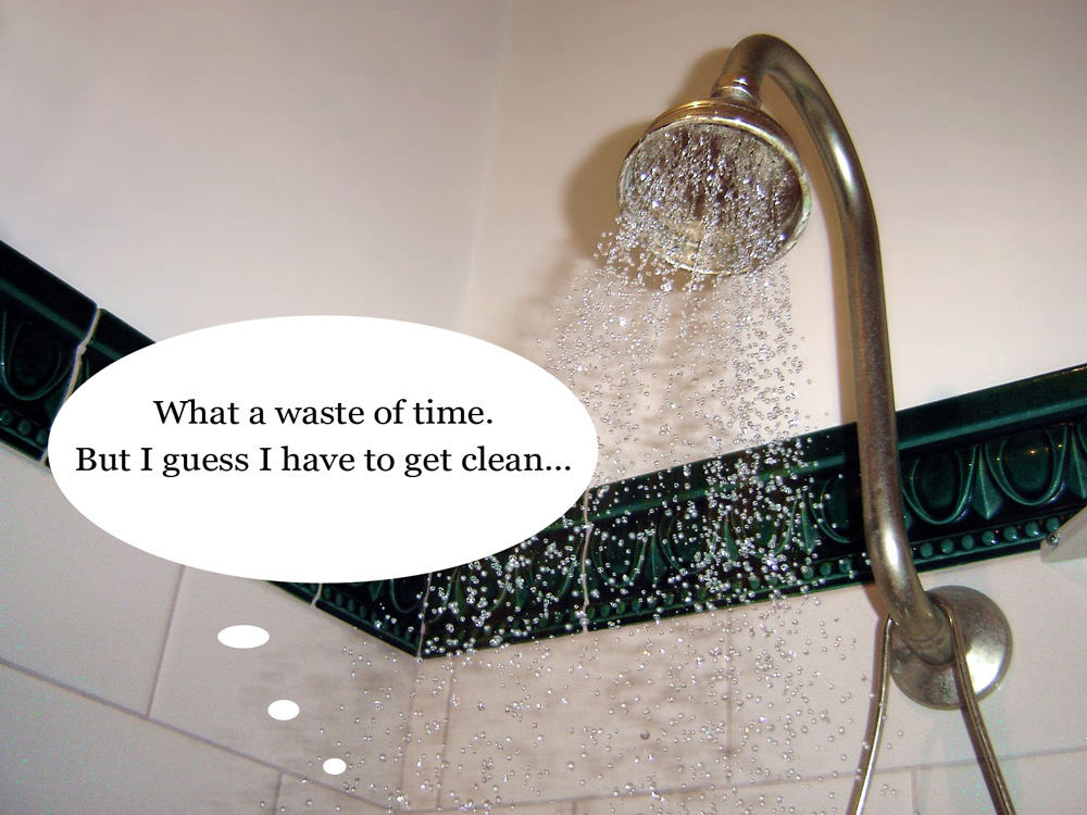 "Person taking a shower thinks ""What a waste of time. But I guess I have to get clean."""